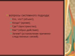 вопросы системного подхода: Кто, что? (объект); Когда? (время); Где? (простра
