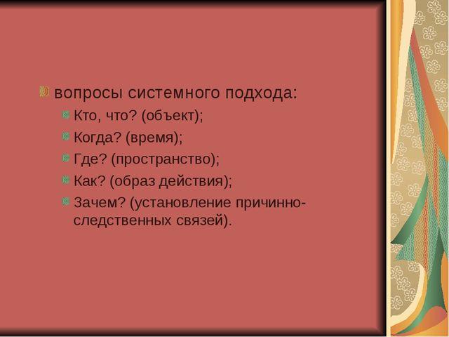 вопросы системного подхода: Кто, что? (объект); Когда? (время); Где? (простра...