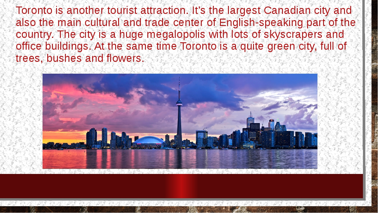 Toronto is another tourist attraction. It's the largest Canadian city and als...