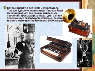 Когда говорят о великом изобретателе Томасе Эдисоне, вспоминают, по крайней м