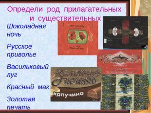 Определи род прилагательных и существительных Шоколадная ночь Русское приволь