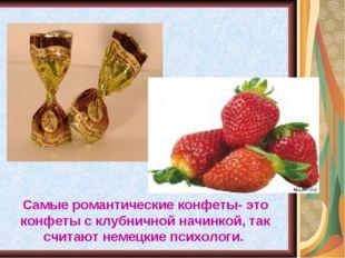 Самые романтические конфеты- это конфеты с клубничной начинкой, так считают н
