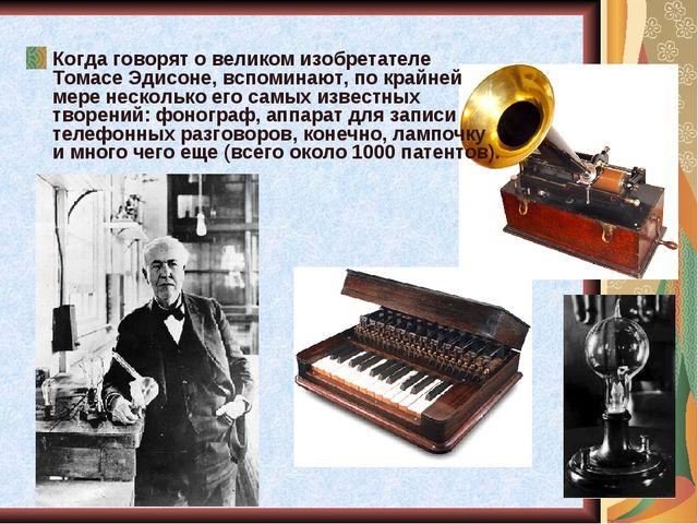 Когда говорят о великом изобретателе Томасе Эдисоне, вспоминают, по крайней м...