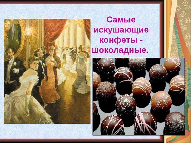 Самые искушающие конфеты - шоколадные.