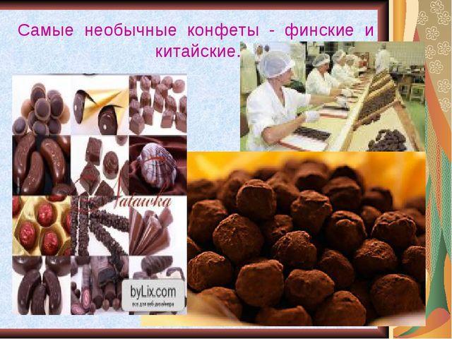 Самые необычные конфеты - финские и китайские.