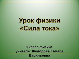 8 класс физика учитель: Федорова Тамара Васильевна 8 класс физика учитель: Ф