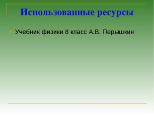 Использованные ресурсы Учебник физики 8 класс А.В. Перышкин
