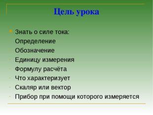 Цель урока Знать о силе тока: Определение Обозначение Единицу измерения Форму