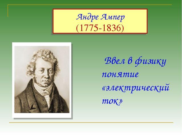 Андре Ампер (1775-1836) Ввел в физику понятие «электрический ток»