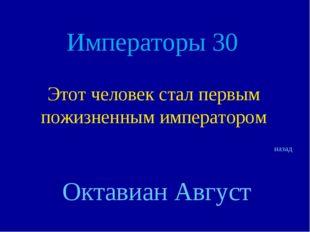 Императоры 30 Этот человек стал первым пожизненным императором назад Октавиан