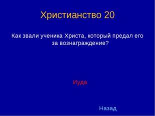 Христианство 20 Как звали ученика Христа, который предал его за вознаграждени