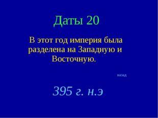 Даты 20 В этот год империя была разделена на Западную и Восточную. назад 395