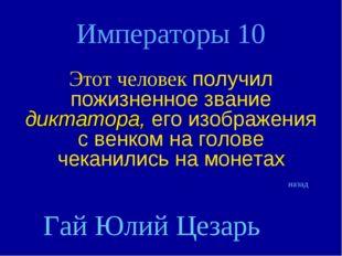 Императоры 10 Этот человек получил пожизненное звание диктатора, его изображе