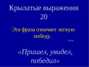 Крылатые выражения 20 Эта фраза означает легкую победу. «Пришел, увидел, побе