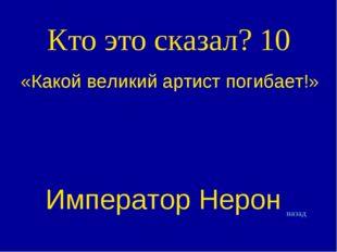 Кто это сказал? 10 «Какой великий артист погибает!» Император Нерон назад