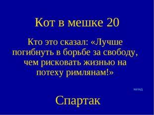 Кот в мешке 20 Кто это сказал: «Лучше погибнуть в борьбе за свободу, чем риск
