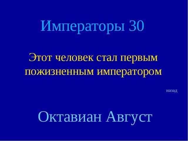 Императоры 30 Этот человек стал первым пожизненным императором назад Октавиан...