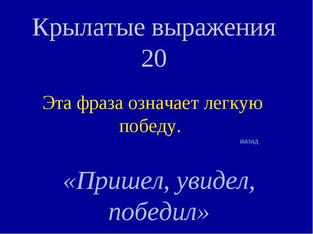 Крылатые выражения 20 Эта фраза означает легкую победу. «Пришел, увидел, побе...