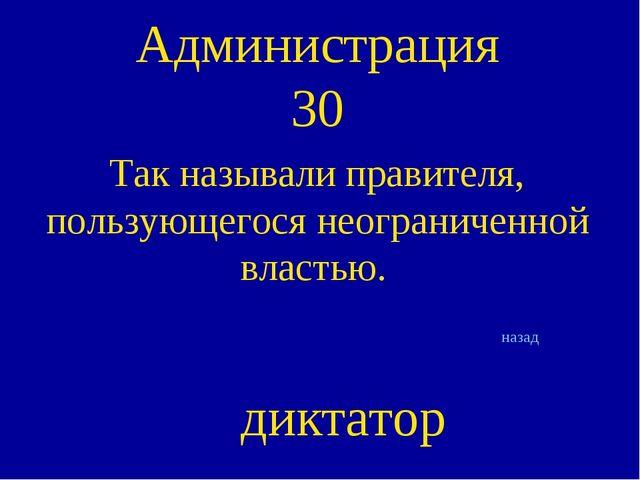 Администрация 30 Так называли правителя, пользующегося неограниченной властью...