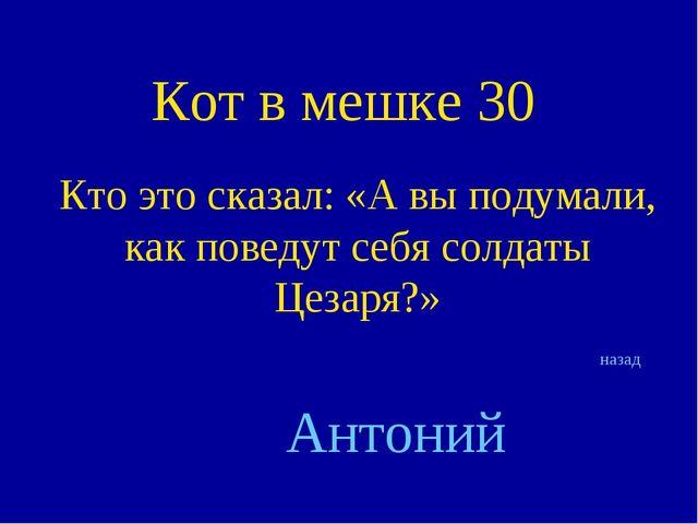 Кот в мешке 30 Кто это сказал: «А вы подумали, как поведут себя солдаты Цезар...