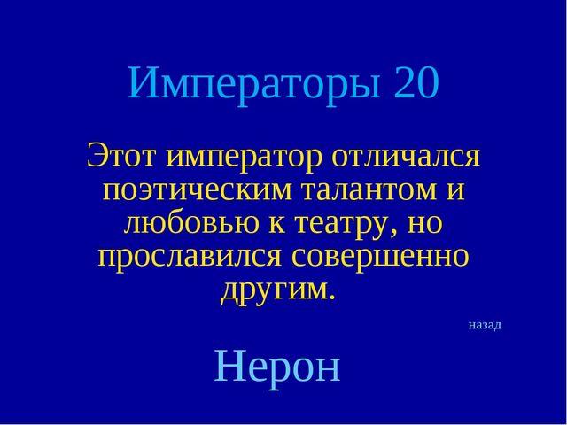 Императоры 20 Этот император отличался поэтическим талантом и любовью к театр...