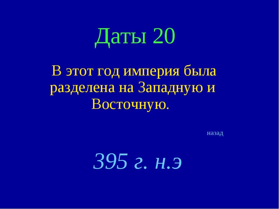 Даты 20 В этот год империя была разделена на Западную и Восточную. назад 395...