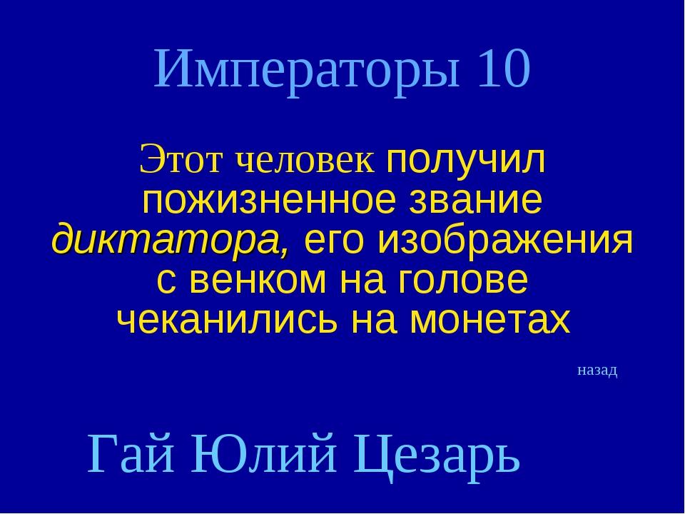 Императоры 10 Этот человек получил пожизненное звание диктатора, его изображе...