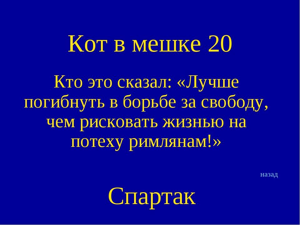 Кот в мешке 20 Кто это сказал: «Лучше погибнуть в борьбе за свободу, чем риск...