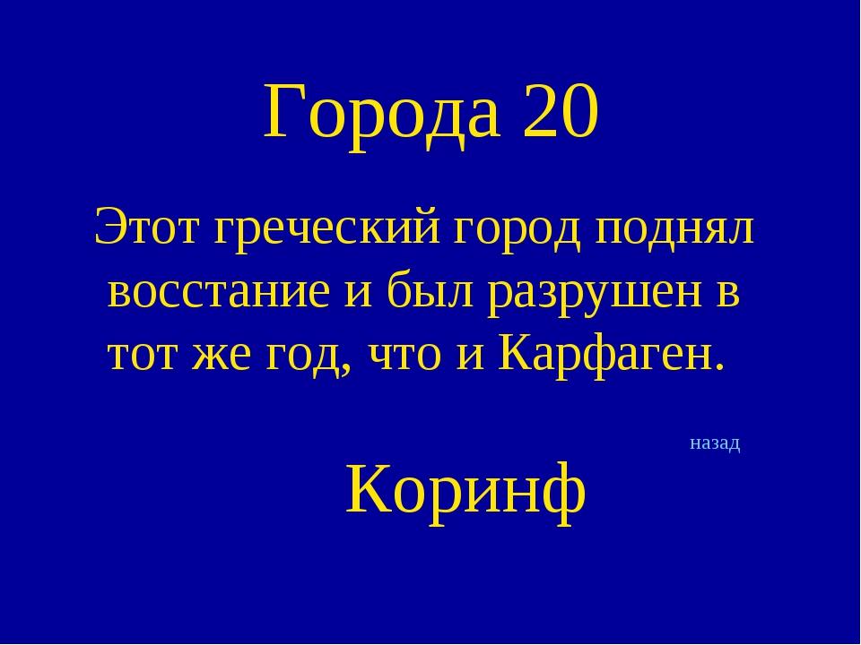 Города 20 Этот греческий город поднял восстание и был разрушен в тот же год,...