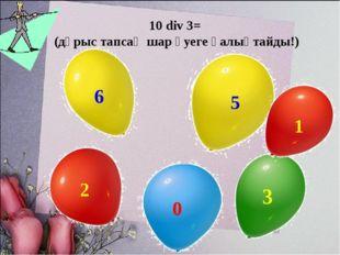 10 div 3= (дұрыс тапсаң шар әуеге қалықтайды!)