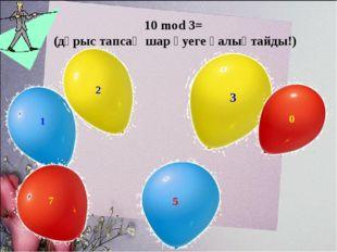 10 mod 3= (дұрыс тапсаң шар әуеге қалықтайды!)