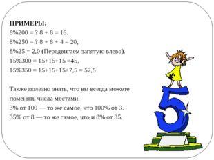 ПРИМЕРЫ: 8%200 = ? 8 + 8 = 16. 8%250 = ? 8 + 8 + 4 = 20, 8%25 = 2,0 (Передви