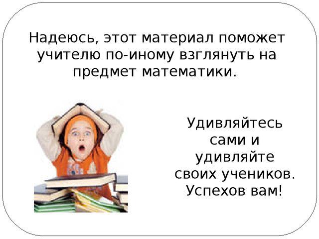 Удивляйтесь сами и удивляйте своих учеников. Успехов вам! Надеюсь, этот мате...