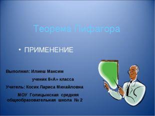 Теорема Пифагора ПРИМЕНЕНИЕ Выполнил: Илиеш Максим ученик 8«А» класса Учитель