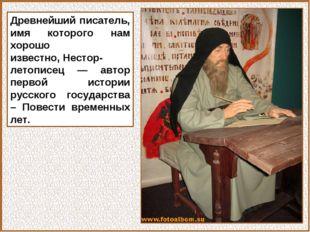 Древнейший писатель, имя которого нам хорошо известно,Нестор-летописец — авт
