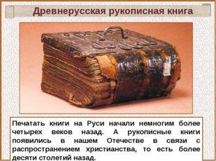 Печатать книги на Руси начали немногим более четырех веков назад. А рукописны