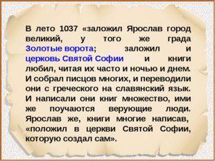 В лето 1037 «заложил Ярослав город великий, у того же града Золотые ворота;