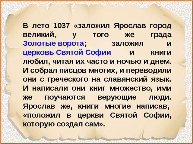 В лето 1037 «заложил Ярослав город великий, у того же града Золотые ворота;...