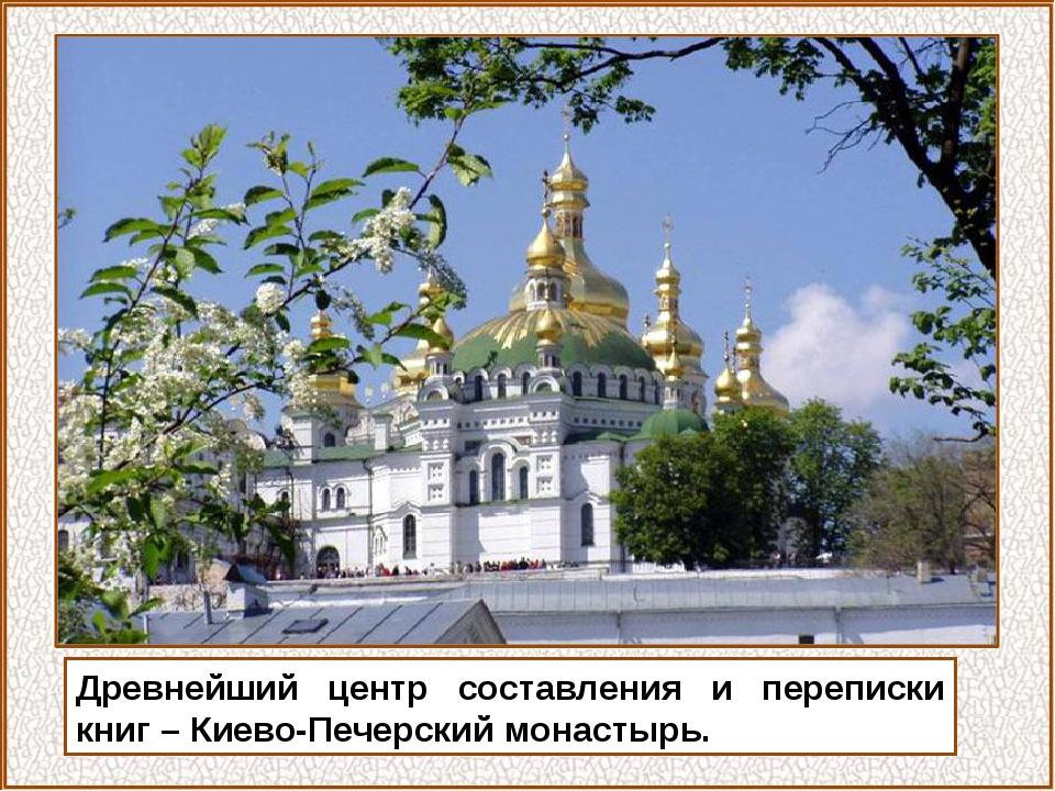 Древнейший центр составления и переписки книг – Киево-Печерский монастырь.