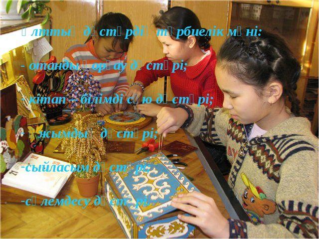 Өз сабағымда қолданған ұлттық дәстүрдің тәрбиелік мәні: - отанды қорғау дәстү...