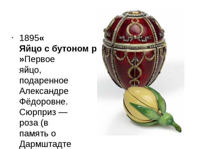 1895«Яйцо с бутоном розы»Первое яйцо, подаренное Александре Фёдоровне. Сюрпр...