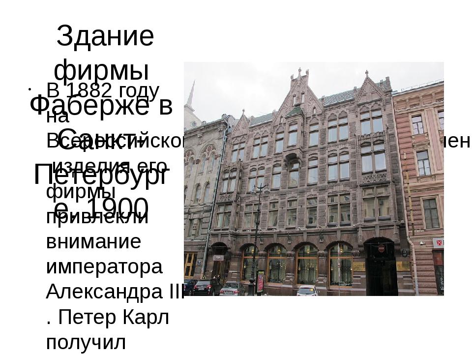 Здание фирмы Фаберже в Санкт-Петербурге. 1900 В 1882 году наВсероссийской х...