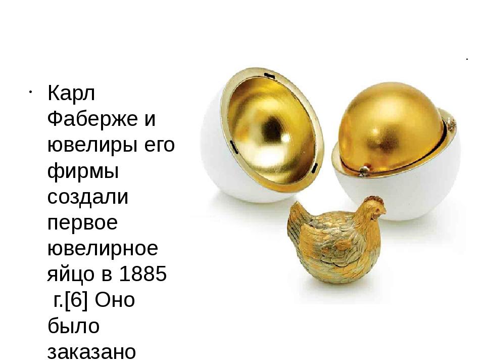 Карл Фаберже и ювелиры его фирмы создали первое ювелирное яйцо в1885г.[6]...