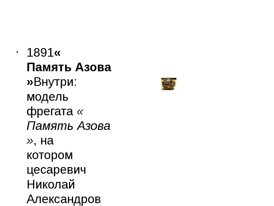 1891«Память Азова»Внутри: модель фрегата«Память Азова», на котором цесареви...