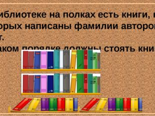 В библиотеке на полках есть книги, на которых написаны фамилии авторов книг.