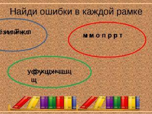 Найди ошибки в каждой рамке ж ё и з й к л н м о п с р т ф у ц х ч ш щ ё ж з и