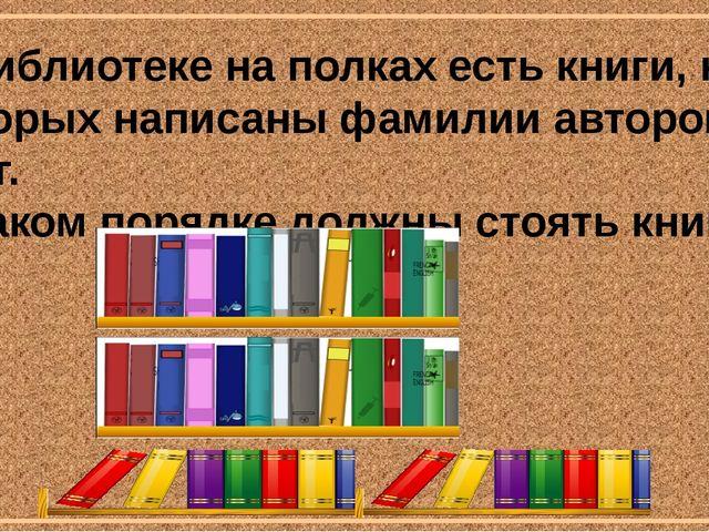В библиотеке на полках есть книги, на которых написаны фамилии авторов книг....