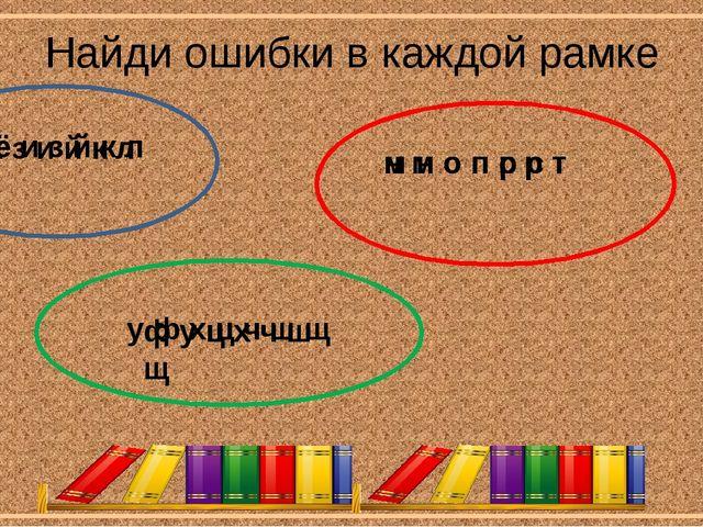 Найди ошибки в каждой рамке ж ё и з й к л н м о п с р т ф у ц х ч ш щ ё ж з и...
