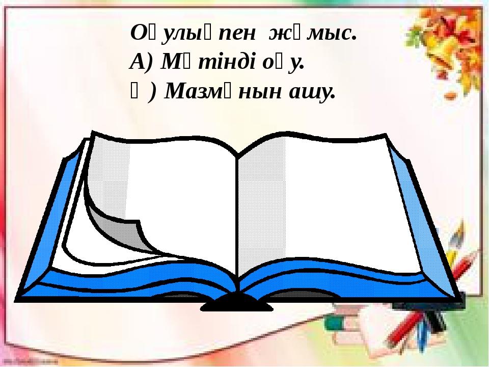 Оқулықпен жұмыс. А) Мәтінді оқу. Ә) Мазмұнын ашу.