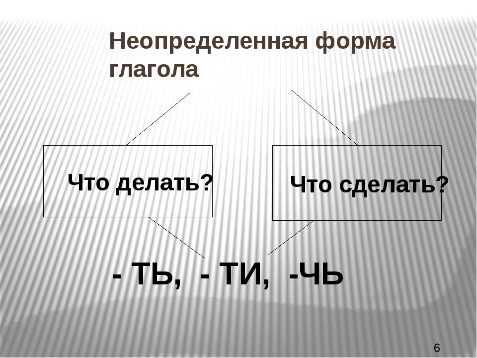 Неопределенная форма глагола Что делать? Что сделать? - ТЬ, - ТИ, -ЧЬ